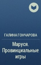 Галина Гончарова - Маруся. Провинциальные игры
