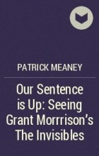 Patrick Meaney - Our Sentence is Up: Seeing Grant Morrrison's The Invisibles