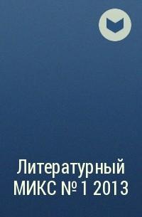 Коллектив авторов - Литературный МИКС №1  2013