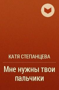 Катя Степанцева - Мне нужны твои пальчики