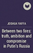 Joshua Yaffa - Between two fires: truth, ambition and compromise in Putin's Russia