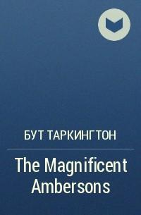 Бут Таркингтон - The Magnificent Ambersons