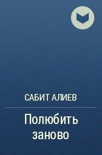 Сабит Алиев - Полюбить заново