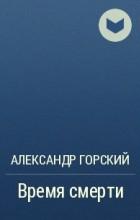 Александр Горский - Время смерти