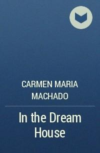 Кармен Мария Мачадо - In the Dream House