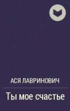 Ася Лавринович - Ты мое счастье