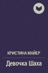 Кристина Майер - Девочка Шаха