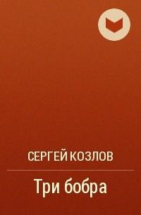 Козлов Сергей - Три бобра