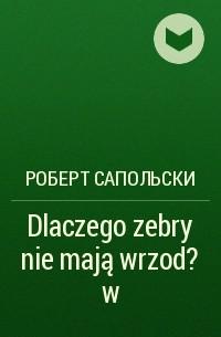 Роберт Сапольски - Dlaczego zebry nie mają wrzod?w