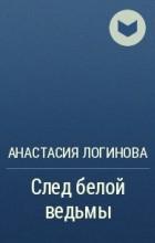 Анастасия Логинова - След белой ведьмы