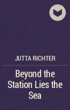 Ютта Рихтер - Beyond the Station Lies the Sea