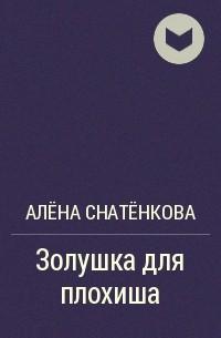 Алёна Снатёнкова - Золушка для плохиша
