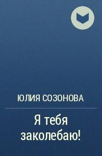 Юлия Созонова - Я тебя заколебаю!