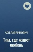 Ася Лавринович - Там, где живет любовь