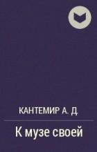 Кантемир А.Д. - К музе своей