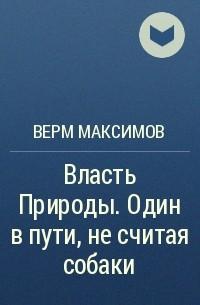 Верм Максимов - Власть Природы. Один в пути, не считая собаки.