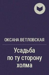 Оксана Ветловская - Усадьба по ту сторону холма