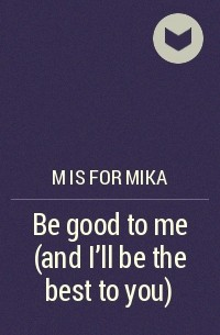 M is for mika - Be good to me (and I'll be the best to you)