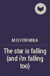 M is for mika - The star is falling (and i'm falling too)