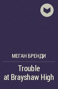 Меган Брэнди - Trouble at Brayshaw High