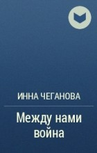 Инна Михайловна Чеганова - Между нами война