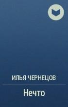Илья Чернецов - Нечто