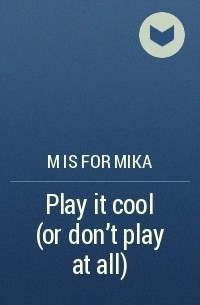 M is for mika - Play it cool (or don't play at all)