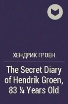 Хендрик Грун - The Secret Diary of Hendrik Groen, 83 1/4 Years Old