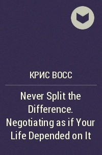 Крис Восс - Never Split the Difference. Negotiating as if Your Life Depended on It