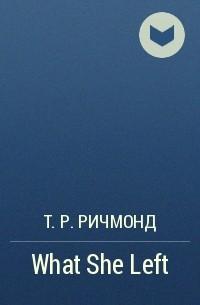 Т. Р. Ричмонд - What She Left