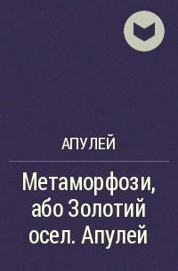 Апулей - Метаморфози, або Золотий осел. Апулей