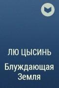 Лю Цысинь - Блуждающая Земля