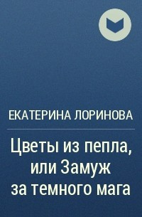 Екатерина Лоринова - Цветы из пепла, или Замуж за темного мага
