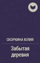 Скоркина Юлия - Забытая деревня