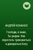 Андрей Конанос - Господи, я знаю, Ты рядом. Как перестать тревожиться и довериться Богу