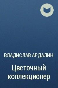 Владислав Ардалин - Цветочный коллекционер