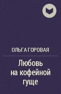 Ольга Горовая - Любовь на кофейной гуще