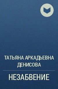 Татьяна Аркадьевна Денисова - НЕЗАБВЕНИЕ