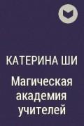 Катерина Ши - Магическая академия учителей