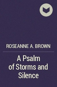 Розанна А. Браун - A Psalm of Storms and Silence