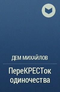 Дем Михайлов - ПереКРЕСТок одиночества