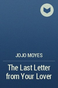 Джоджо Мойес - The Last Letter from Your Lover
