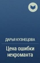 Дарья Кузнецова - Цена ошибки некроманта