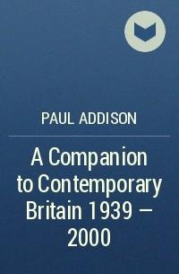 Paul  Addison - A Companion to Contemporary Britain 1939 - 2000