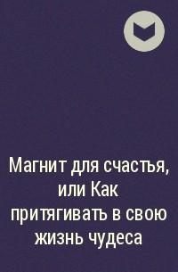 - Магнит для счастья, или Как притягивать в свою жизнь чудеса