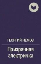 Георгий Немов - Призрачная электричка