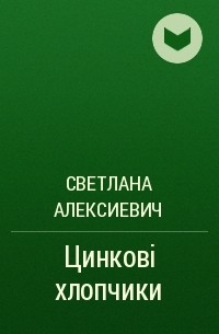 Светлана Алексиевич - Цинкові хлопчики
