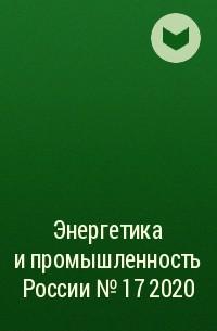 Группа авторов - Энергетика и промышленность России №17 2020
