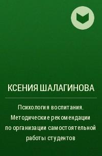 Ксения Шалагинова - Психология воспитания. Методические рекомендации по организации самостоятельной работы студентов