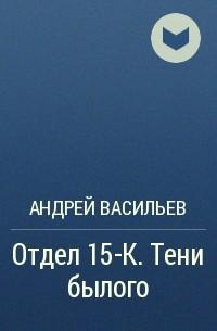 Андрей Васильев - Отдел 15-К. Тени Былого